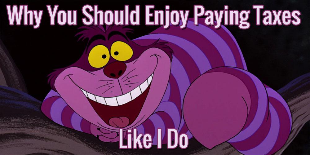 Why You Should Enjoy Paying Taxes like I Do