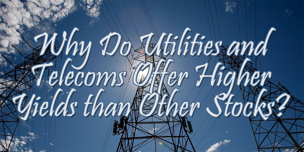 Why Do Utilities and Telecoms Offer Higher Yields than Other Stocks?